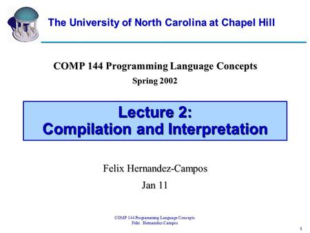 1 COMP 144 Programming Language Concepts Felix Hernandez-Campos Lecture 2: Compilation and Interpretation COMP 144 Programming Language Concepts Spring.