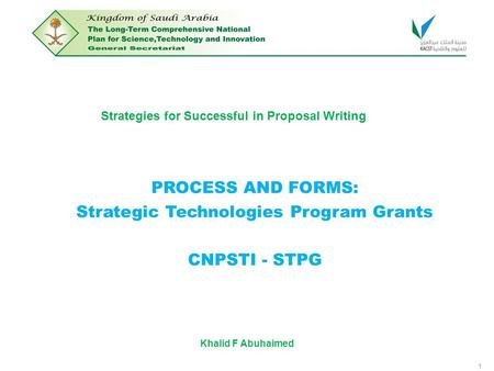 1 Strategies for Successful in Proposal Writing PROCESS AND FORMS: Strategic Technologies Program Grants CNPSTI - STPG Khalid F Abuhaimed.