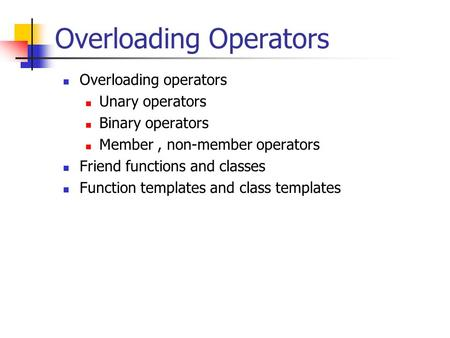 Overloading Operators Overloading operators Unary operators Binary operators Member, non-member operators Friend functions and classes Function templates.