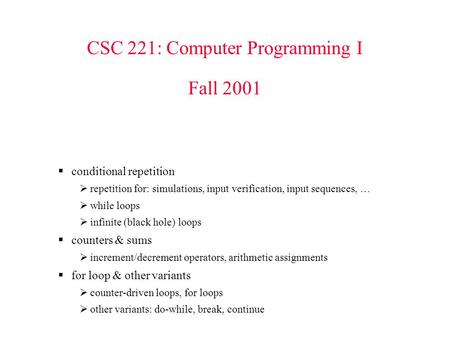 CSC 221: Computer Programming I Fall 2001  conditional repetition  repetition for: simulations, input verification, input sequences, …  while loops.