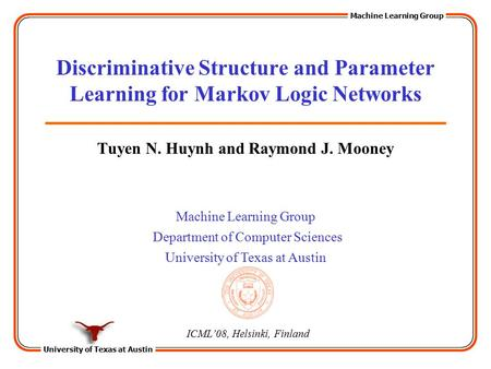 University of Texas at Austin Machine Learning Group Department of Computer Sciences University of Texas at Austin Discriminative Structure and Parameter.