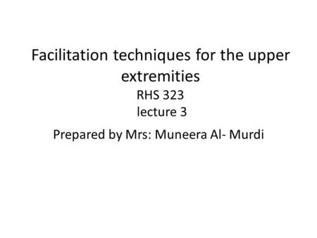 Facilitation techniques for the upper extremities RHS 323 lecture 3