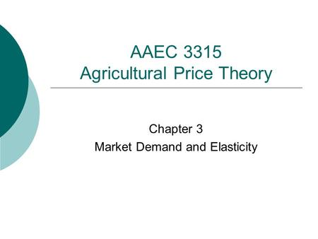 AAEC 3315 Agricultural Price Theory Chapter 3 Market Demand and Elasticity.