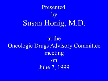 Presented by Susan Honig, M.D. at the Oncologic Drugs Advisory Committee meeting on June 7, 1999.