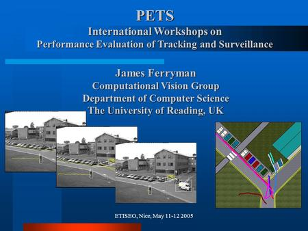 ETISEO, Nice, May 11-12 2005 PETS International Workshops on Performance Evaluation of Tracking and Surveillance James Ferryman Computational Vision Group.