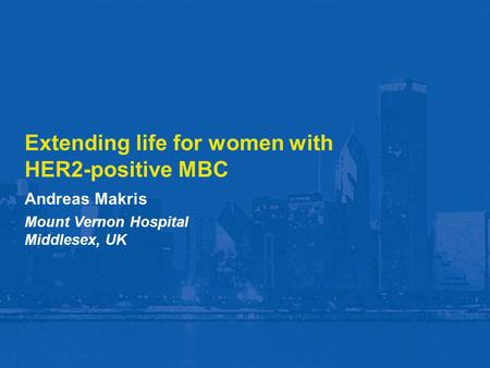Extending life for women with HER2-positive MBC Andreas Makris Mount Vernon Hospital Middlesex, UK.