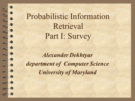 Probabilistic Information Retrieval Part I: Survey Alexander Dekhtyar department of Computer Science University of Maryland.