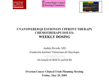 UNANSWERED QUESTIONS IN UPFRONT THERAPY CHEMOTHERAPY ISSUES: WEEKLY DOSING Andrés Poveda, MD Fundación Instituto Valenciano de Oncología