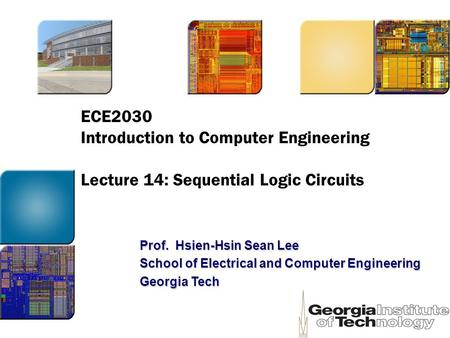 ECE2030 Introduction to Computer Engineering Lecture 14: Sequential Logic Circuits Prof. Hsien-Hsin Sean Lee School of Electrical and Computer Engineering.
