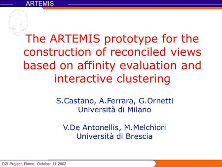 D2I Project, Rome, October 11 2002 ARTEMIS The ARTEMIS prototype for the construction of reconciled views based on affinity evaluation and interactive.