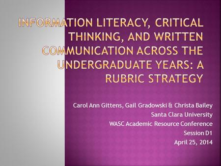 Carol Ann Gittens, Gail Gradowski & Christa Bailey Santa Clara University WASC Academic Resource Conference Session D1 April 25, 2014.