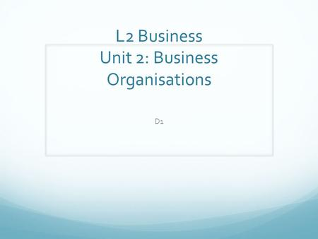 L2 Business Unit 2: Business Organisations D1. Assess whether a selected business meets its aims and objectives. Need to research Not just from the internet-