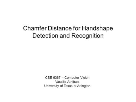 Chamfer Distance for Handshape Detection and Recognition CSE 6367 – Computer Vision Vassilis Athitsos University of Texas at Arlington.