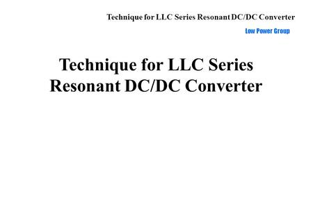 Technique for LLC Series Resonant DC/DC Converter Low Power Group Technique for LLC Series Resonant DC/DC Converter.