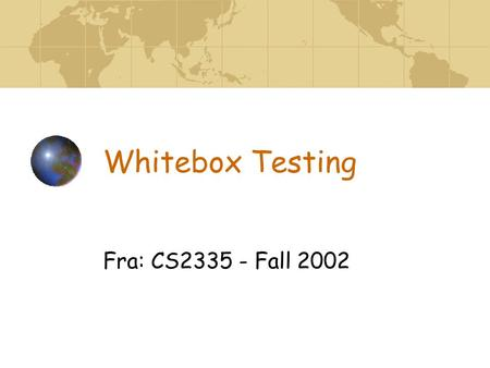 Whitebox Testing Fra: CS2335 - Fall 2002. Whitebox Testing AKA Structural, Basis Path Test Normally used at unit level Assumes errors at unit level are.