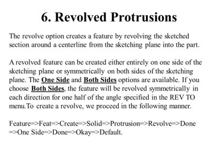 6. Revolved Protrusions The revolve option creates a feature by revolving the sketched section around a centerline from the sketching plane into the part.