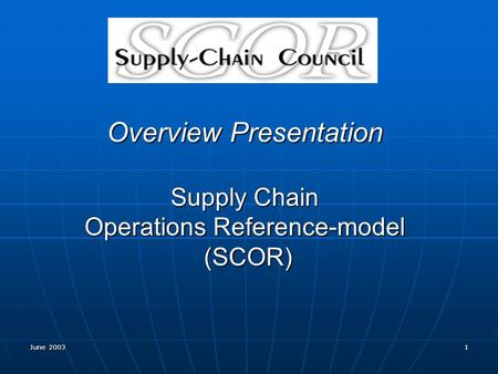 June 2003 1 Overview Presentation Supply Chain Operations Reference-model (SCOR)
