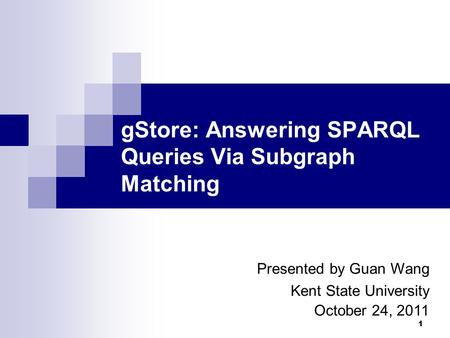 1 gStore: Answering SPARQL Queries Via Subgraph Matching Presented by Guan Wang Kent State University October 24, 2011.