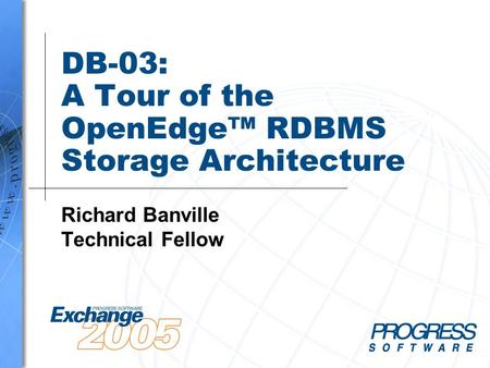 DB-03: A Tour of the OpenEdge™ RDBMS Storage Architecture Richard Banville Technical Fellow.