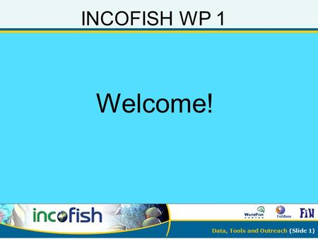 Data, Tools and Outreach (Slide 1) INCOFISH WP 1 Welcome! !