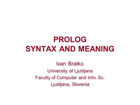 PROLOG SYNTAX AND MEANING Ivan Bratko University of Ljubljana Faculty of Computer and Info. Sc. Ljubljana, Slovenia.