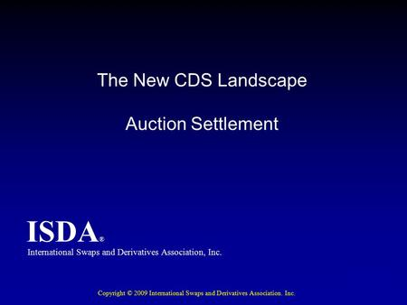 ISDA ® The New CDS Landscape Auction Settlement International Swaps and Derivatives Association, Inc. ISDA ® Copyright © 2009 International Swaps and Derivatives.