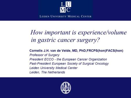 Cornelis J.H. van de Velde, MD, PhD,FRCPS(hon)FACS(hon) Professor of Surgery President ECCO - the European Cancer Organization Past-President European.