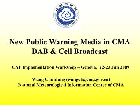 New Public Warning Media in CMA DAB & Cell Broadcast CAP Implementation Workshop – Geneva, 22-23 Jun 2009 Wang Chunfang National Meteorological.