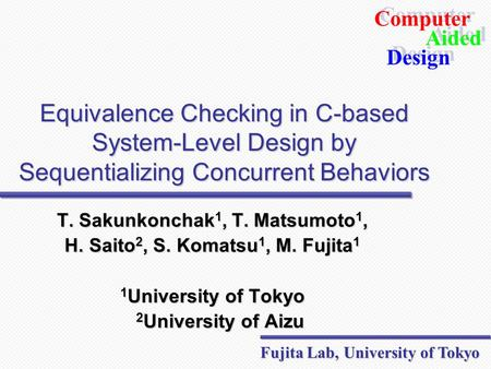 Computer Design Aided Computer Design Aided Fujita Lab, University of Tokyo Equivalence Checking in C-based System-Level Design by Sequentializing Concurrent.