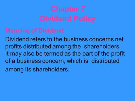 Chapter 7 Dividend Policy Meaning of Dividend Dividend refers to the business concerns net profits distributed among the shareholders. It may also be termed.