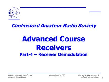 1 Chelmsford Amateur Radio Society Advanced Licence Course Anthony Martin M1FDE Slide Set 12: v1.4, 2-Dec-2012 (4) Receiver Demodulation Chelmsford Amateur.