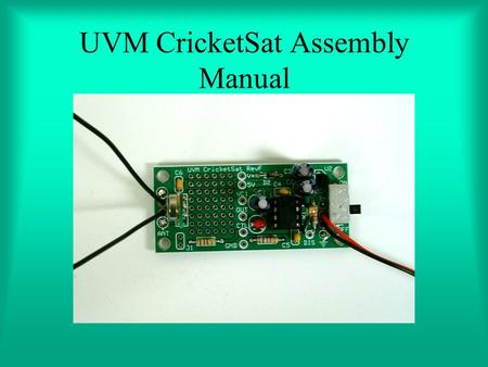 UVM CricketSat Assembly Manual. Getting Started Make a hard copy print out of the following page It will help you identify the proper components Place.