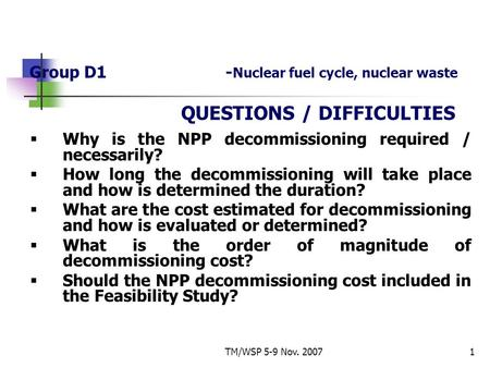 TM/WSP 5-9 Nov. 20071 Group D1- Nuclear fuel cycle, nuclear waste QUESTIONS / DIFFICULTIES  Why is the NPP decommissioning required / necessarily?  How.