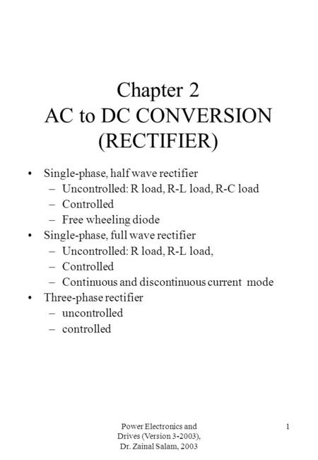 Power Electronics and Drives (Version 3-2003), Dr. Zainal Salam, 2003 1 Chapter 2 AC to DC CONVERSION (RECTIFIER) Single-phase, half wave rectifier –Uncontrolled: