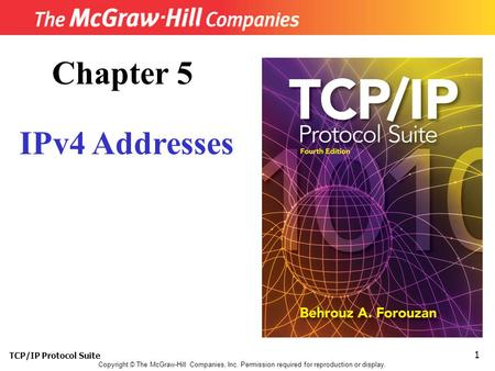 TCP/IP Protocol Suite 1 Copyright © The McGraw-Hill Companies, Inc. Permission required for reproduction or display. Chapter 5 IPv4 Addresses.