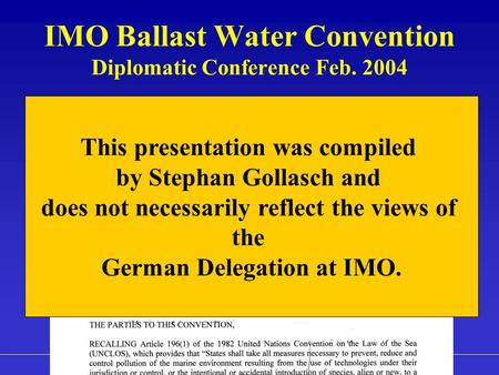 Highlights of IMO Ballast Water Management Convention, Dr. Stephan Gollasch IMO Ballast Water Convention Diplomatic Conference Feb. 2004 This presentation.