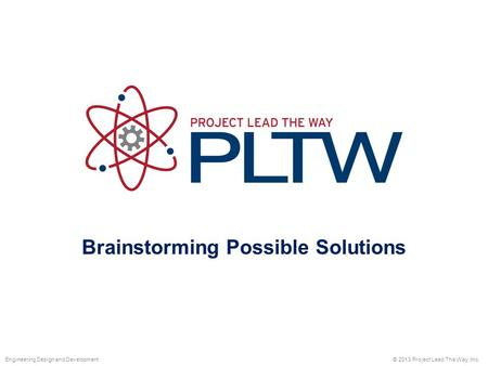 Brainstorming Possible Solutions © 2013 Project Lead The Way, Inc.Engineering Design and Development.