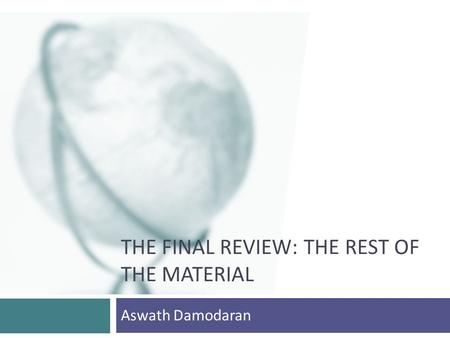 THE FINAL REVIEW: THE REST OF THE MATERIAL Aswath Damodaran.