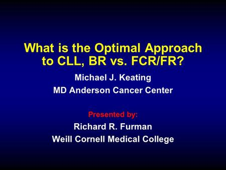 What is the Optimal Approach to CLL, BR vs. FCR/FR? Michael J. Keating MD Anderson Cancer Center Presented by: Richard R. Furman Weill Cornell Medical.