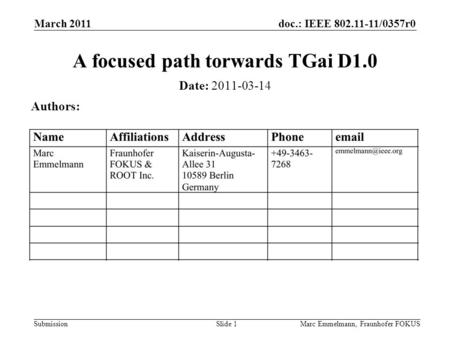 Doc.: IEEE 802.11-11/0357r0 Submission March 2011 Marc Emmelmann, Fraunhofer FOKUSSlide 1 A focused path torwards TGai D1.0 Date: 2011-03-14 Authors: