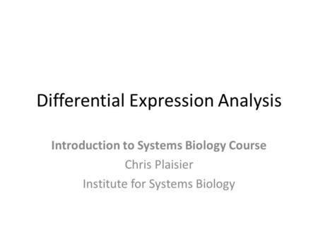 Differential Expression Analysis Introduction to Systems Biology Course Chris Plaisier Institute for Systems Biology.