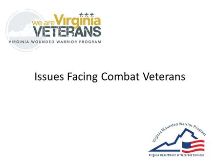 Issues Facing Combat Veterans. Agenda Virginia Wounded Warrior Program (VWWP) Population Description – Paradox of Coming Home – Traumatic Brain Injury.