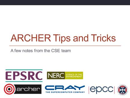 ARCHER Tips and Tricks A few notes from the CSE team.