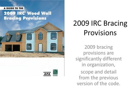 2009 IRC Bracing Provisions 2009 bracing provisions are significantly different in organization, scope and detail from the previous version of the code.