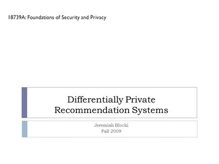 Differentially Private Recommendation Systems Jeremiah Blocki Fall 2009 18739A: Foundations of Security and Privacy.