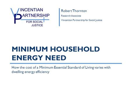 How the cost of a Minimum Essential Standard of Living varies with dwelling energy efficiency MINIMUM HOUSEHOLD ENERGY NEED Robert Thornton Research Associate.