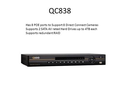 QC838 Has 8 POE ports to Support 8 Direct Connect Cameras Supports 2 SATA AV rated Hard Drives up to 4TB each Supports redundant RAID.