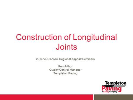 Construction of Longitudinal Joints 2014 VDOT/VAA Regional Asphalt Seminars Ken Arthur Quality Control Manager Templeton Paving.