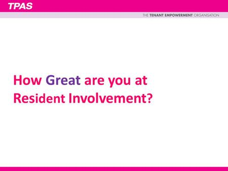 How Great are you at Res ident Involvement ?. Tenants and Residents should be at the heart of everything the organisation does Engagement, empowerment,