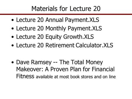 Lecture 20 Annual Payment.XLS Lecture 20 Monthly Payment.XLS Lecture 20 Equity Growth.XLS Lecture 20 Retirement Calculator.XLS Dave Ramsey -- The Total.